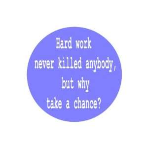 Never Killed Anybody,but Why Take a Chance 1.25 Pinback Badge Button
