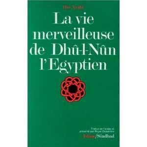 La vie merveilleuse de Dhû l Nûn lEgyptien / IbnArabî \; trad. de